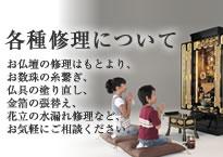 各種修理について お仏壇の修理はもとより、お数珠の糸繋ぎ、仏具の塗り直し、金箔の張替え、花立の水漏れ修理など、お気軽にご相談ください。
